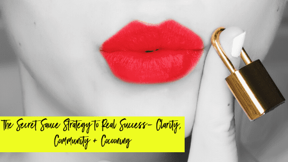 The Secret Sauce Strategy to Real Success- Clarity, Community + Cocooning